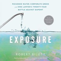 Exposure: Poisoned Water, Corporate Greed, and One Lawyer's Twenty-Year Battle against DuPont - Robert Bilott