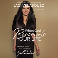 When God Rescripts Your Life: Seeing Value, Beauty, and Purpose When Life Is Interrupted - Jaci Velasquez
