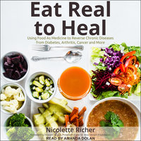 Eat Real to Heal: Using Food As Medicine to Reverse Chronic Diseases from Diabetes, Arthritis, Cancer and More - Nicolette Richer