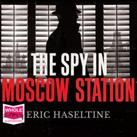 The Spy in Moscow Station: A Counterspy's Hunt for a Deadly Cold War Threat - Eric Haseltine