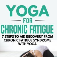 Yoga for Chronic Fatigue: 7 Steps to Aid Recovery from Chronic Fatigue Syndrome with Yoga - Kayla Kurin