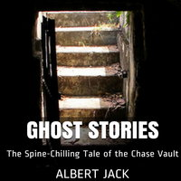 Ghost Stories: The Spine-Chilling Tale of the Chase Vault - Albert Jack