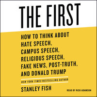 The First: How to Think About Hate Speech, Campus Speech, Religious Speech, Fake News, Post-Truth, and Donald Trump - Stanley Fish