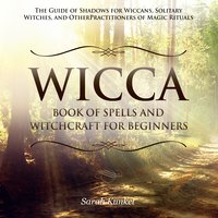 Wicca Book of Spells and Witchcraft for Beginners: The Guide of Shadows for Wiccans, Solitary Witches, and Other Practitioners of Magic Rituals - Sarah Kunkel