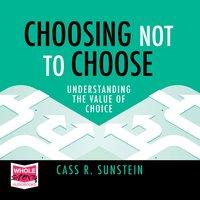 Choosing Not to Choose: Understanding the Value of Choice - Cass R. Sunstein