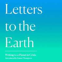 Letters to the Earth: Writing to a Planet in Crisis - Emma Thompson