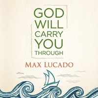 God Will Carry You Through - Max Lucado