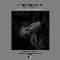 New Writers 2018: If This Then That – Stories of Unintended Consequences, Vol. 1 (Unabridged) - Gareth Cadwallader, Elise Ruby, Geoffrey Frosh, Maisie Kitton, Olly Goodall, Kennedy Coombs, Robert Golden, Bardy Thomas, E. Jennings, Harri Evans, S.A. Finlay