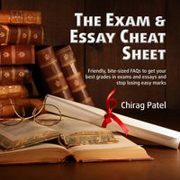 The Exam & Essay Cheat Sheet: Friendly, Bite-sized FAQs to Get Your Best Grades in Exams and Essays and Stop Losing Easy Marks - Chirag Patel