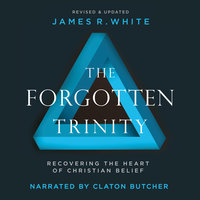 The Forgotten Trinity: Recovering the Heart of Christian Belief - James R. White