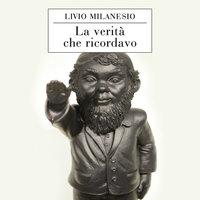 La verità che ricordavo - Livio Milanesio