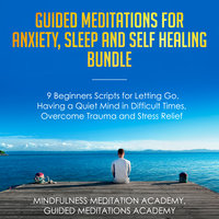 Guided Meditations for Anxiety, Sleep and Self Healing Bundle: 9 Beginners Scripts for Letting Go, Having a Quiet Mind in Difficult Times, Overcome Trauma and Stress Relief - Mindfulness Meditation Academy, Guided Meditations Academy
