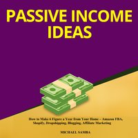 Passive Income Ideas: How to Make 6 Figure a Year from Your Home – Amazon FBA, Shopify, Dropshipping, Blogging, Affiliate Marketing - Michael Samba