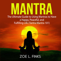 Mantra: The Ultimate Guide to Using Mantras to Have a Happy, Peaceful, and Fulfilling Life (Tantra Mantra 101) - Zoe L. Finks