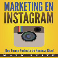 Marketing en Instagram: ¡Una Forma Perfecta de Hacerse Rico! (Libro en Español/Instagram Marketing Book Spanish Version) - Mark Smith
