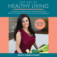 The Art of Healthy Living: How good nutrition and improved wellbeing leads to increased productivity, vitality and happiness - Denise Kelly