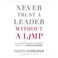 Never Trust a Leader Without a Limp: The Wit and Wisdom of John Wimber, Founder of the Vineyard Church Movement - Glenn Schroder