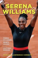 Serena Williams: Tennis Champion, Sports Legend, and Cultural Heroine - Merlisa Lawrence Corbett
