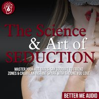 The Science & Art of Seduction: Master Your Hot Dates, Say Goodbye to Friend Zones & Create An Instant Spark With The One You Love - Better Me Audio