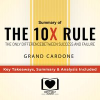 Summary of The 10X Rule: The Only Difference Between Success and Failure by Grant Cardone: Key Takeaways, Summary & Analysis Included - Best Self Audio