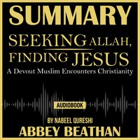 Summary of Seeking Allah, Finding Jesus: A Devout Muslim Encounters Christianity by Nabeel Qureshi - Abbey Beathan
