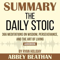 Summary of The Daily Stoic: 366 Meditations on Wisdom, Perseverance, and the Art of Living by Ryan Holiday - Abbey Beathan