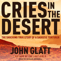 Cries in the Desert: The Shocking True Story of a Sadistic Torturer - John Glatt