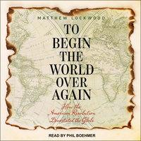 To Begin the World Over Again - Matthew Lockwood