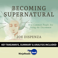 Becoming SuperNatural: How Common People Are Doing the Uncommon by Joe Dispenza (Key Takeaways, Summary & Analysis Included) - Ninja Reads