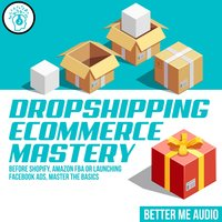 Dropshipping Ecommerce Mastery: Before Shopify, Amazon FBA or Launching Facebook Ads, Master the Basics - Better Me Audio