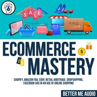 Ecommerce Mastery: Shopify, Amazon FBA, Ebay, Retail Arbitrage, Dropshipping, Facebook Ads in An Age of Online Shopping - Better Me Audio