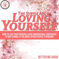 The Subtle Art of Loving Yourself: How to Live Your Passion & Have Unshakeable Confidence By Not Giving A F*ck About Other People's Opinions - Better Me Audio