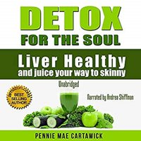 Detox for the Soul: Liver Healthy, and Juice Your Way to Skinny - Pennie Mae Cartawick