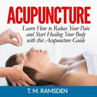 Acupuncture: Learn How to Reduce Your Pain and Start Healing Your Body with this Acupuncture Guide - T.M. Ramsden