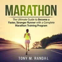 Marathon: The Ultimate Guide to Become a Faster, Stronger Runner with a Complete Marathon Training Program - Tony M. Randal