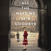 All the Ways We Said Goodbye: A Novel of the Ritz Paris - Karen White, Beatriz Williams, Lauren Willig