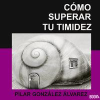 Cómo superar tu timidez: 7 CLAVES para lograr seguridad, autoestima y confianza - Pilar González Álvarez