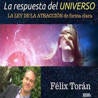 La respuesta del universo: Creando su vida ideal mediante la ley de la atracción - Félix Torán
