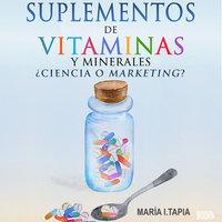 Suplementos de vitaminas y minerales: Ciencia o marketing? Guía para diferenciar verdades (basadas en hechos) y mentiras (basadas en mitos e intereses comerciales). - María I. Tapia