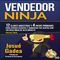 Vendedor Ninja: 12 Claves Maestras y 4 Pasos Probados Para Atraer Clientes Y Aumentar Tus Ventas Con Tácticas Ninja de Alto Impacto - Josué Gadea