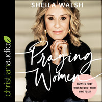 Praying Women: How to Pray When You Don't Know What to Say - Sheila Walsh