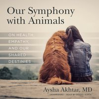 Our Symphony with Animals: On Health, Empathy, and Our Shared Destinies - Aysha Akhtar