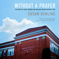 Without a Prayer: The Death of Lucas Leonard and How One Church Became a Cult - Susan Ashline