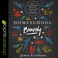 Homeschool Bravely: How to Squash Doubt, Trust God, and Teach Your Child with Confidence - Jamie Erickson