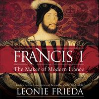 Francis I: The Maker of Modern France - Leonie Frieda