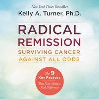 Radical Remission: Surviving Cancer Against All Odds - Kelly A. Turner