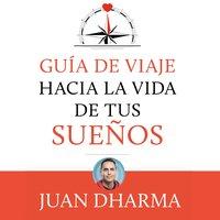 Guía de viaje hacia la vida de tus sueños - Juan Dharma