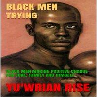 Black Men Trying: Black Men Making Positive Change For Love, Family and Himself - Yu'wrian Rise
