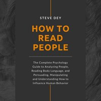 How to Read People: The Complete Psychology Guide to Analyzing People, Reading Body Language, and Persuading, Manipulating and Understanding How to Influence Human Behavior - Steve Dey