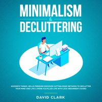 Minimalism & Decluttering: Goodbye Things, Hello Freedom – Discover Cutting Edge Methods to Declutter Your Mind and Live A More Fulfilled Life with Less (Beginner's Guide) - David Clark